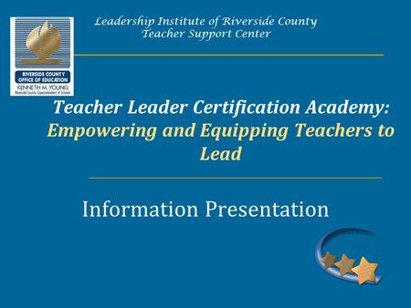 Teacher Leader Certification Academy: Empowering and Equipping Teachers to Lead Information Presentation Leadership Institute of Riverside County Teacher.