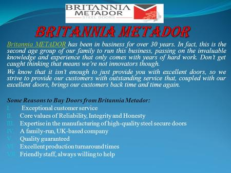 Britannia METADOR Britannia METADOR has been in business for over 30 years. In fact, this is the second age group of our family to run this business, passing.