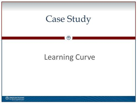 0 Case Study Learning Curve. WWW.AAO.ORGAMERICAN ACADEMY OF OPHTHALMOLOGY Financial Disclosure The speaker has no financial interest in the subject matter.