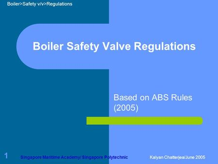 Boiler>Safety v/v>Regulations Singapore Maritime Academy/ Singapore PolytechnicKalyan Chatterjea/June 2005 1 Boiler Safety Valve Regulations Based on ABS.