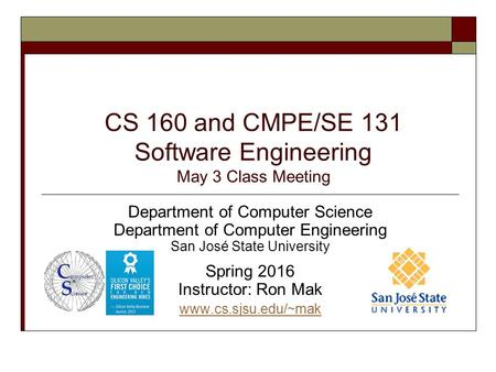 CS 160 and CMPE/SE 131 Software Engineering May 3 Class Meeting Department of Computer Science Department of Computer Engineering San José State University.