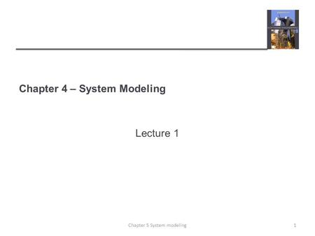 Chapter 4 – System Modeling Lecture 1 1Chapter 5 System modeling.
