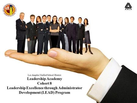 Los Angeles Unified School District Leadership Academy Cohort 8 Leadership Excellence through Administrator Development (LEAD) Program.