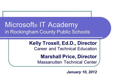 Microsoft ® IT Academy in Rockingham County Public Schools Kelly Troxell, Ed.D., Director Career and Technical Education Marshall Price, Director Massanutten.