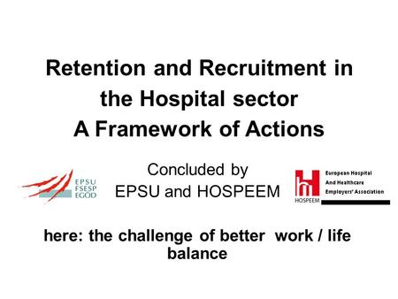 Retention and Recruitment in the Hospital sector A Framework of Actions Concluded by EPSU and HOSPEEM here: the challenge of better work / life balance.