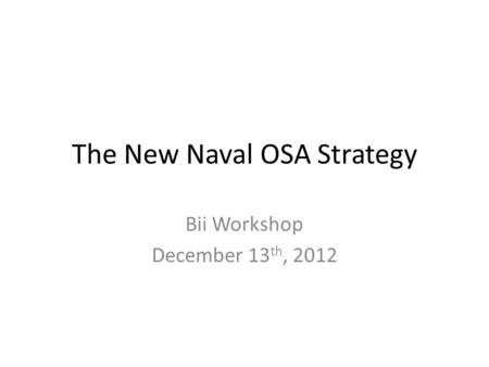The New Naval OSA Strategy Bii Workshop December 13 th, 2012.