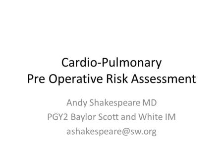 Cardio-Pulmonary Pre Operative Risk Assessment Andy Shakespeare MD PGY2 Baylor Scott and White IM