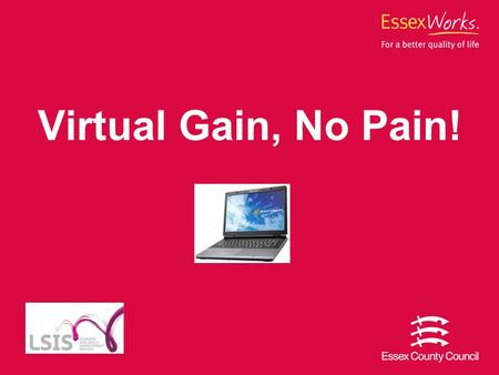Virtual Gain, No Pain!. Essex County Council 2 What We Did… Developed 10 units of an online Entry Level 3 Numeracy course which is to be accessed through.