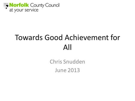 Towards Good Achievement for All Chris Snudden June 2013.