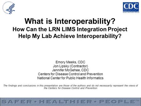 What is Interoperability? How Can the LRN LIMS Integration Project Help My Lab Achieve Interoperability? Emory Meeks, CDC Jon Lipsky (Contractor) Jennifer.