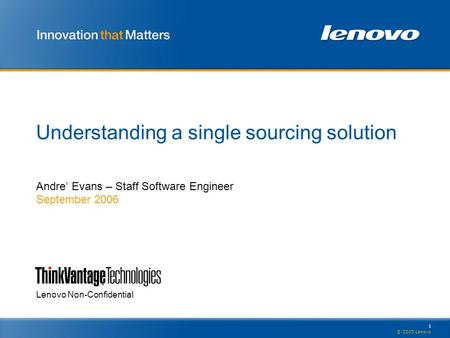 1 © 2005 Lenovo Lenovo Non-Confidential Understanding a single sourcing solution Andre' Evans – Staff Software Engineer September 2006.