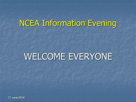 NCEA Information Evening 21 June 201621 June 201621 June 2016 WELCOME EVERYONE.