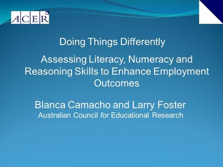 Doing Things Differently Assessing Literacy, Numeracy and Reasoning Skills to Enhance Employment Outcomes Blanca Camacho and Larry Foster Australian Council.