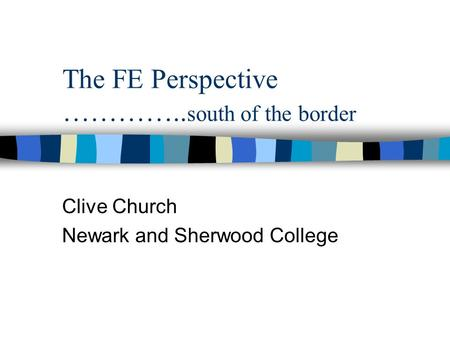 The FE Perspective ………….. south of the border Clive Church Newark and Sherwood College.