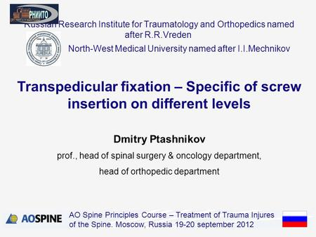 Russian Research Institute for Traumatology and Orthopedics named after R.R.Vreden Dmitry Ptashnikov prof., head of spinal surgery & oncology department,