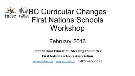 BC Curricular Changes First Nations Schools Workshop February 2016 First Nations Education Steering Committee First Nations Schools Association www.fnesc.cawww.fnesc.ca.