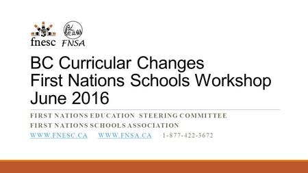 BC Curricular Changes First Nations Schools Workshop June 2016 FIRST NATIONS EDUCATION STEERING COMMITTEE FIRST NATIONS SCHOOLS ASSOCIATION WWW.FNESC.CAWWW.FNESC.CA.