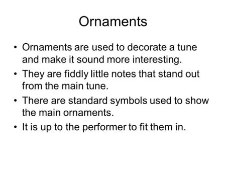 Ornaments Ornaments are used to decorate a tune and make it sound more interesting. They are fiddly little notes that stand out from the main tune. There.