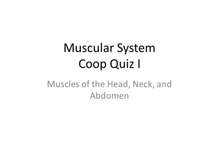 Muscular System Coop Quiz I Muscles of the Head, Neck, and Abdomen.