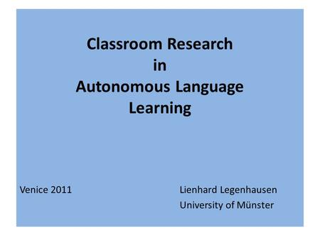 Classroom Research in Autonomous Language Learning Venice 2011Lienhard Legenhausen University of Münster.