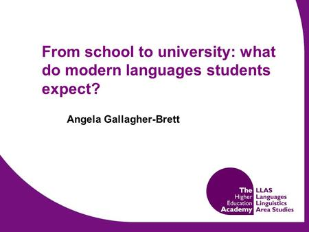 From school to university: what do modern languages students expect? Angela Gallagher-Brett.