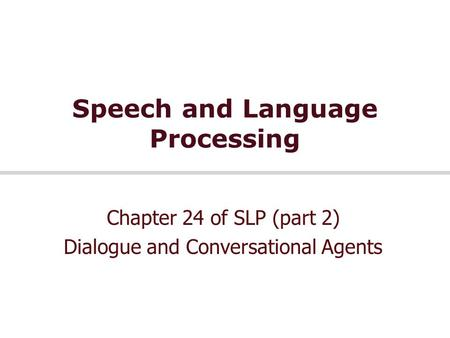 Speech and Language Processing Chapter 24 of SLP (part 2) Dialogue and Conversational Agents.