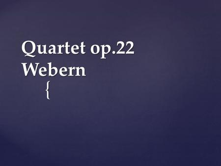 { Quartet op.22 Webern.  20 th Century style  Webern was one of a group of Viennese pioneers of this style of music (Schoenberg, Berg and Webern) 