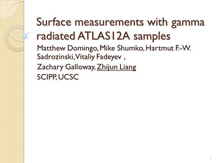 Surface measurements with gamma radiated ATLAS12A samples Matthew Domingo, Mike Shumko, Hartmut F.-W. Sadrozinski, Vitaliy Fadeyev, Zachary Galloway, Zhijun.