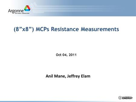 "(8""x8"") MCPs Resistance Measurements Oct 04, 2011 Anil Mane, Jeffrey Elam."