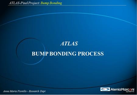 Anna Maria Fiorello - Research Dept ATLAS-Pixel Project: Bump Bonding ATLAS BUMP BONDING PROCESS.