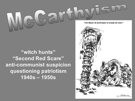 """witch hunts"" ""Second Red Scare"" anti-communist suspicion questioning patriotism 1940s – 1950s."