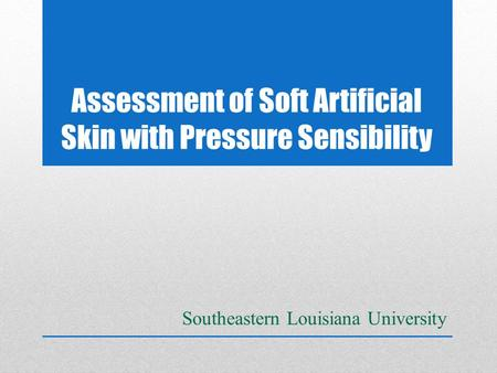 Assessment of Soft Artificial Skin with Pressure Sensibility Southeastern Louisiana University.
