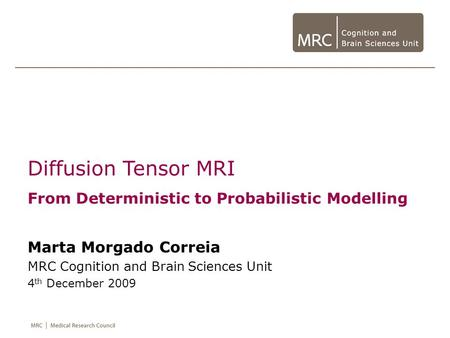 Diffusion Tensor MRI From Deterministic to Probabilistic Modelling Marta Morgado Correia MRC Cognition and Brain Sciences Unit 4 th December 2009.