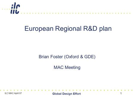 ILC MAC April 07 Global Design Effort 1 European Regional R&D plan Brian Foster (Oxford & GDE) MAC Meeting.