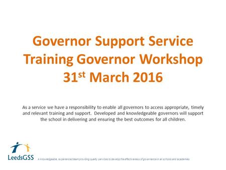 Governor Support Service Training Governor Workshop 31 st March 2016 As a service we have a responsibility to enable all governors to access appropriate,