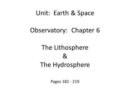 Pages 182 - 219 Unit: Earth & Space Observatory: Chapter 6 The Lithosphere & The Hydrosphere.