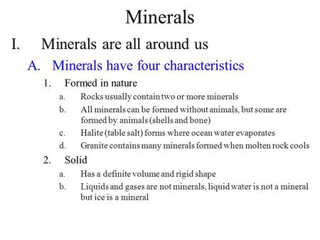 Minerals I.Minerals are all around us A.Minerals have four characteristics 1.Formed in nature a.Rocks usually contain two or more minerals b.All minerals.