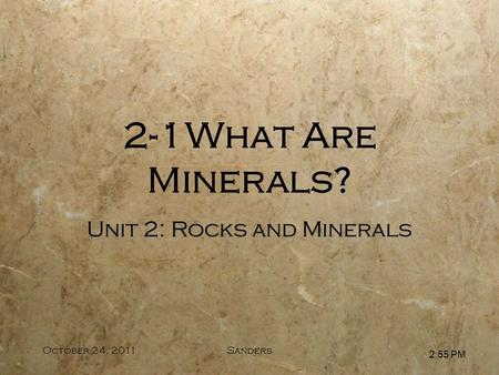 2:56 PM October 24, 2011Sanders Unit 2: Rocks and Minerals 2-1What Are Minerals?