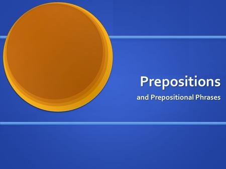 Prepositions and Prepositional Phrases.