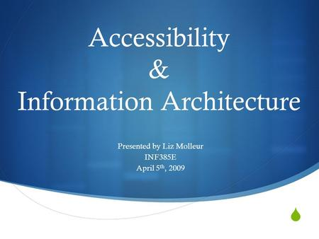  Accessibility & Information Architecture Presented by Liz Molleur INF385E April 5 th, 2009.