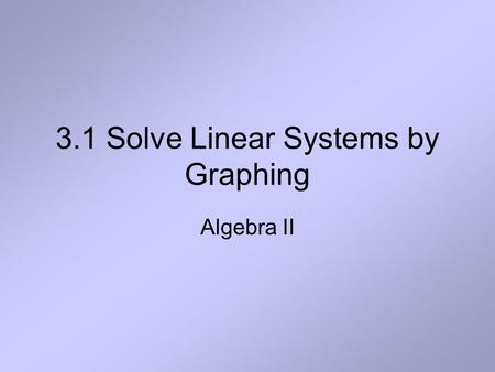 3.1 Solve Linear Systems by Graphing Algebra II. Definition A system of two linear equations in two variables x and y, also called a linear system, consists.