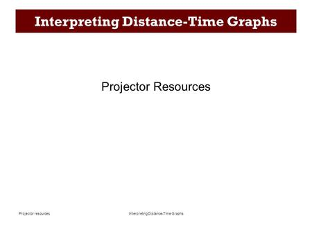 Interpreting Distance-Time Graphs Projector resources Interpreting Distance-Time Graphs Projector Resources.