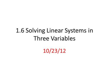 1.6 Solving Linear Systems in Three Variables 10/23/12.