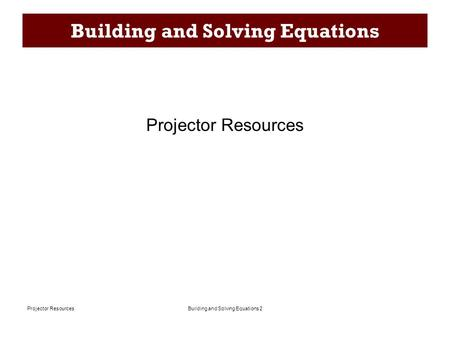 Building and Solving Equations 2Projector Resources Building and Solving Equations Projector Resources.