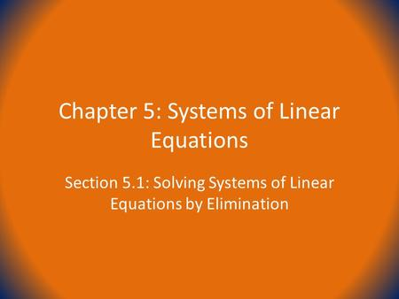 Chapter 5: Systems of Linear Equations Section 5.1: Solving Systems of Linear Equations by Elimination.