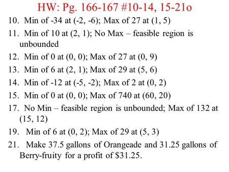 HW: Pg. 166-167 #10-14, 15-21o 10. Min of -34 at (-2, -6); Max of 27 at (1, 5) 11. Min of 10 at (2, 1); No Max – feasible region is unbounded 12. Min of.