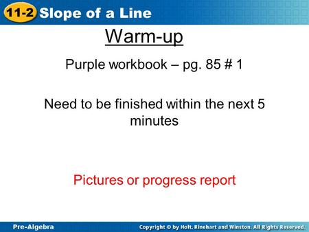Pre-Algebra 11-2 Slope of a Line Warm-up Purple workbook – pg. 85 # 1 Need to be finished within the next 5 minutes Pictures or progress report.