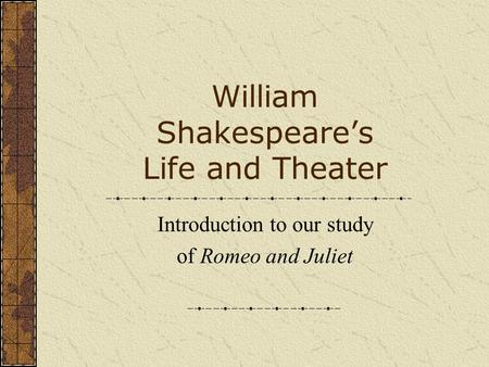William Shakespeare's Life and Theater Introduction to our study of Romeo and Juliet.