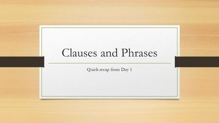Clauses and Phrases Quick recap from Day 1. Clauses and phrases Clauses and phrases are groups of words Clauses have a subject and verb.