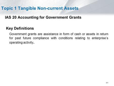 5-1 Topic 1 Tangible Non-current Assets IAS 20 Accounting for Government Grants Key Definitions Government grants are assistance in form of cash or assets.